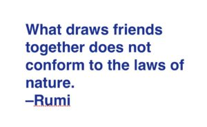"""What draws friends together does not conform to the laws of nature."" Rumi"