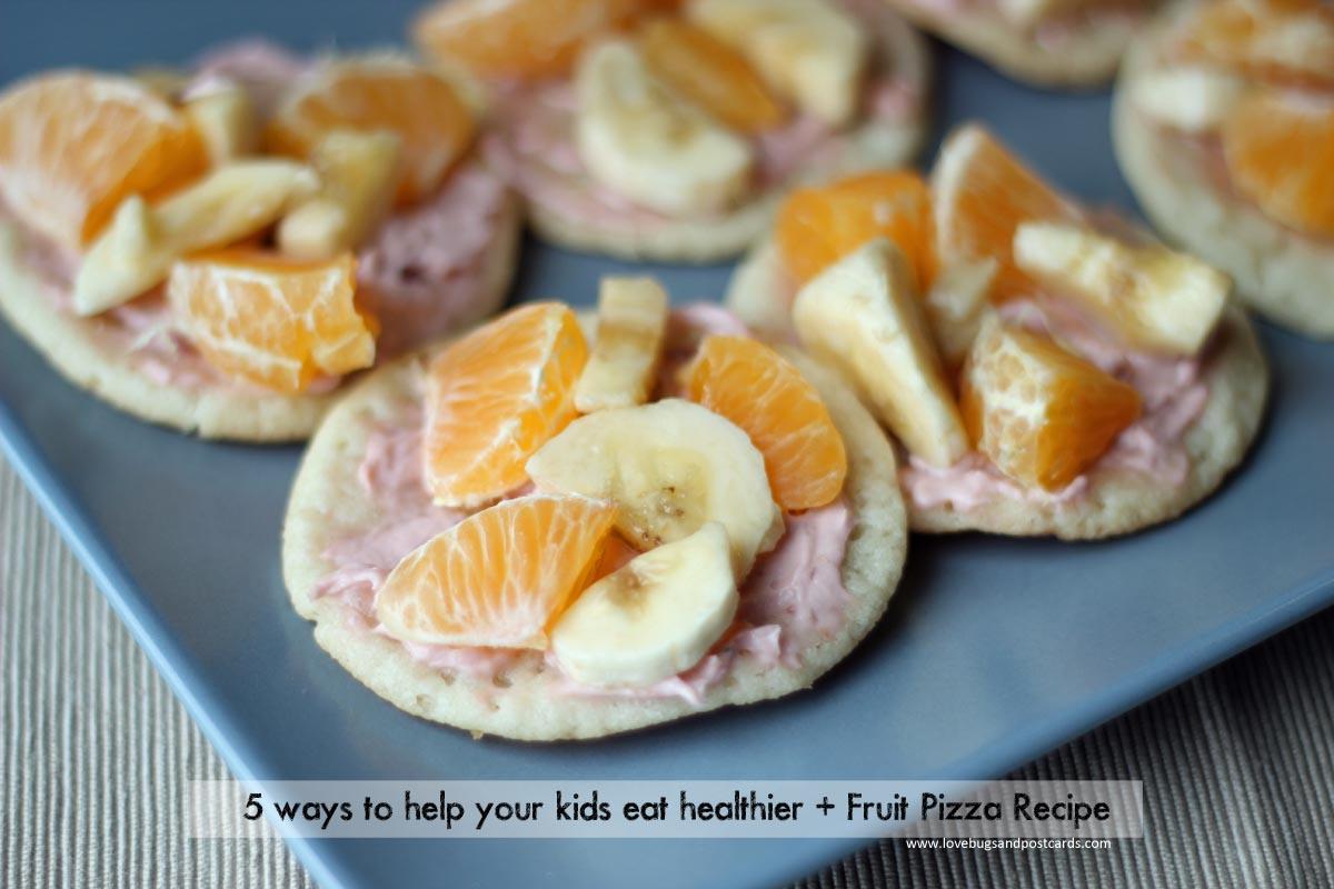 5 ways to help your kids eat healthier + Fruit Pizza Recipe