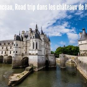 Chenonceau, road trip dans les Châteaux de la Loire
