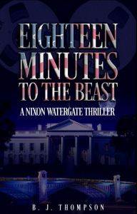 Eighteen Minutes to the Beast – A Nixon Watergate Thriller by B. J. Thompson