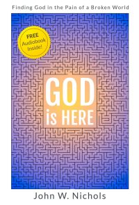 FREE: GOD is HERE: Finding God in the Pain of a Broken World by John W. Nichols