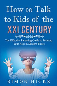 FREE: How to Talk to Kids of the XXI Century: The Effective Parenting Guide to Training Your Kids in Modern Times by Simon Hicks