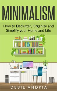 FREE: Minimalism: How to Declutter, Organize and Simplify your Home and Life by Debie Andria