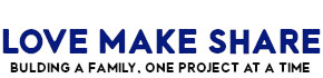 Love Make Share - Building a family, one project at a time