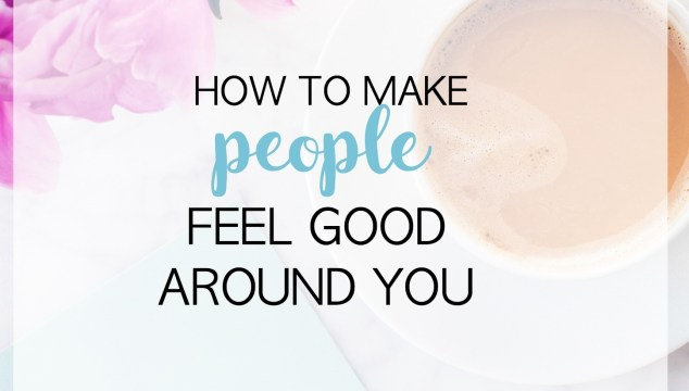 How To Make People Feel Good Around You