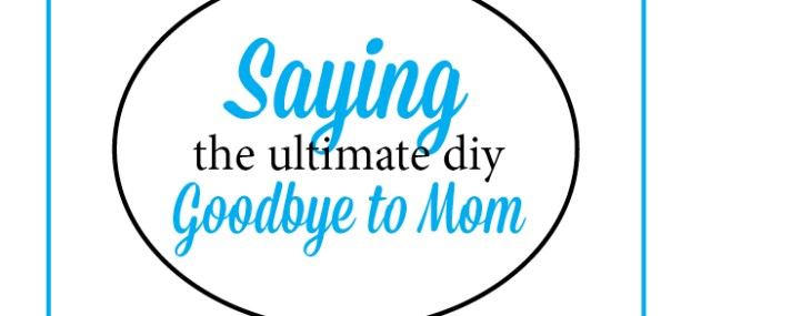 The Ultimate DIY – Saying Goodbye to Your Mom