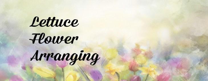 Lettuce Flower Arrangement – Use What You Have
