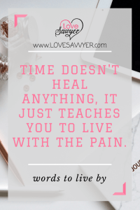 Positive quote: time doesn't heal anything, it just teaches you to live with the pain