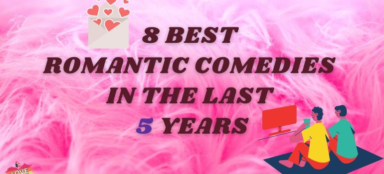 8 Best Romantic Comedies in the Last 5 Years