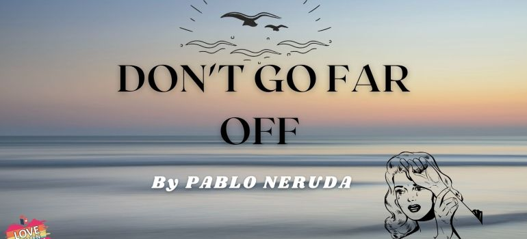 don't go far off by Pablo Neruda
