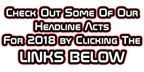 Check Out Some Of Our Headline Acts For 2018 by Clicking The LINKS BELOW