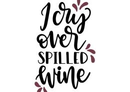 I cry over spilled wine