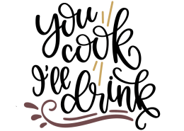You cook I'll drink