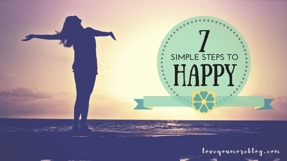 Check out these 7 simple steps to HAPPY! See it all at Loveyoumoreblog.com