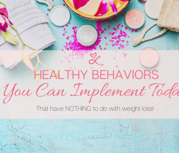 Healthy Behaviors You Can Implement Today (That have Nothing to Do with Weight Loss)