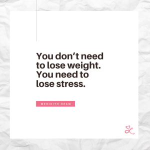 Wellness Goal: You don't need to lose weight. You need to lose stress. Quote by anti-diet nutritionist, Meridith Oram, from LoveYourselfTowardsHealthy.com