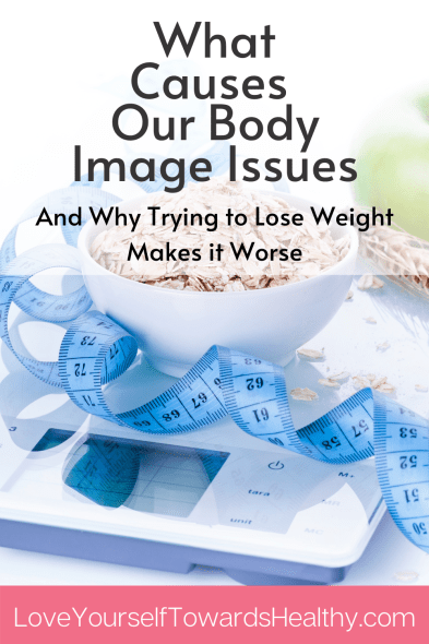 What Causes Our Body Image Issues And Why Trying to Lose Weight Makes it Worse.