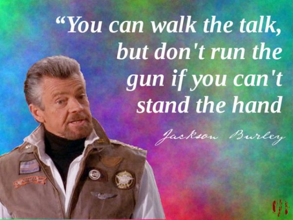 You can walk the talk, but don't run the gun if you can't stand the hand