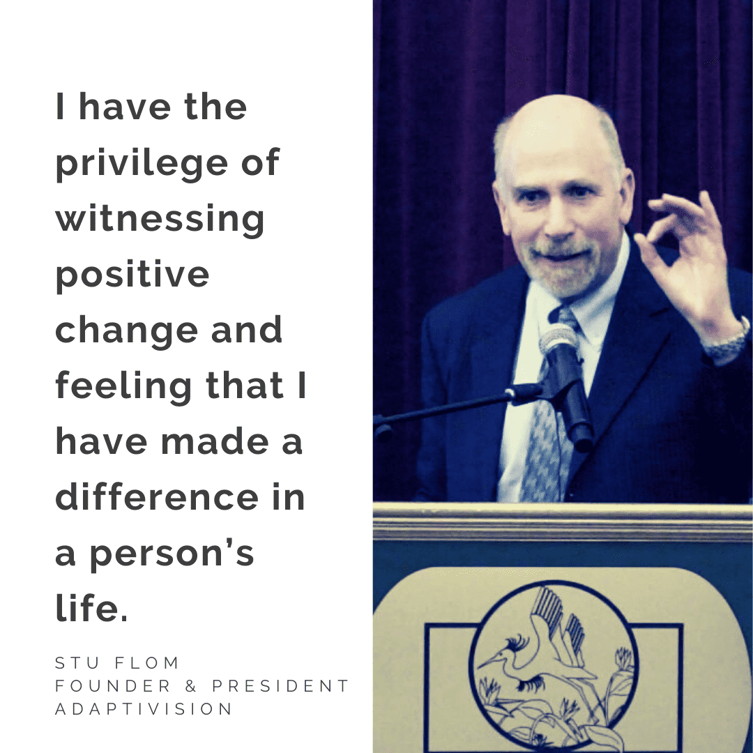 """Photo of Stu Flom, Founder & President, AdaptiVision, with quote """"I have the privilege of witnessing positive change and feeling that I have made a difference in a person's life."""""""