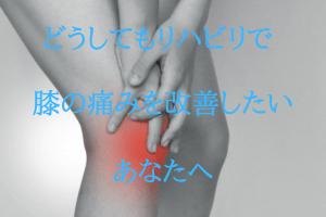 どうしてもリハビリで膝の痛みを改善したいあなたへ