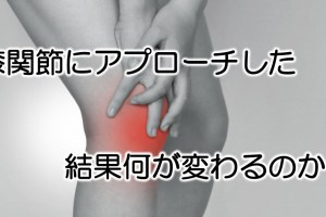 膝関節にアプローチして何が変わる?