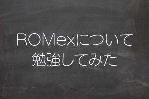 ROMexについて勉強してみた
