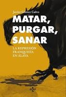 Matar, purgar, sanar. </br><span>La represión franquista en Álava</span>