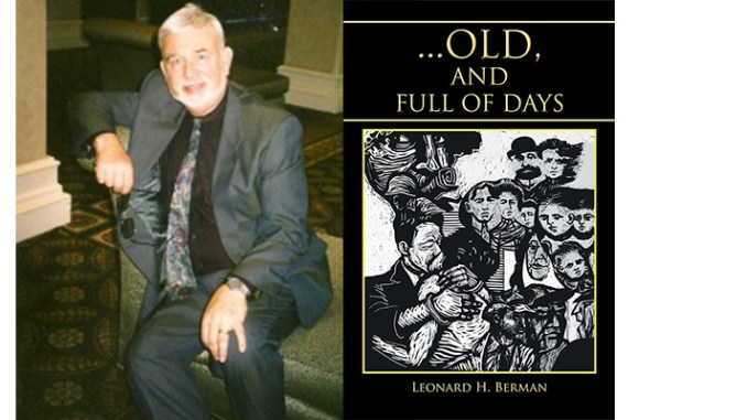 Voorhees, NJ, author Leonard Berman and his latest novel, Old, and Full of Days, the concluding novel in his trilogy of the Chernov family. Berman will be appearing with other local South Jersey authors at the Katz Jewish Community Center on Tuesday, September 13, at 6 p.m.