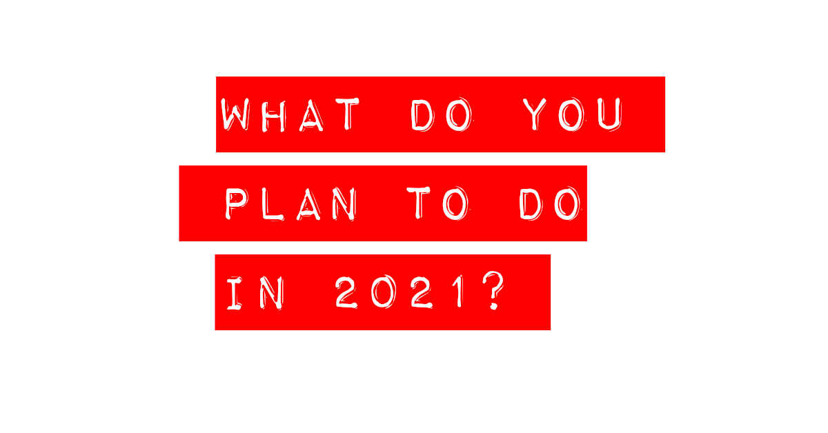 Q: What Do You Plan To Do In 2021?