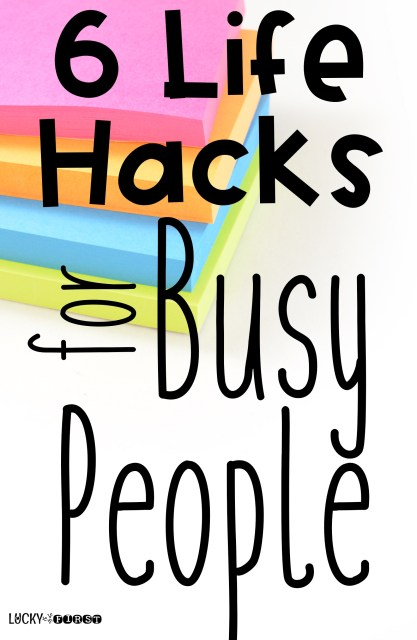 Life Hacks for Busy People - Tips for making life easier to manage! | Lucky to by Be in First