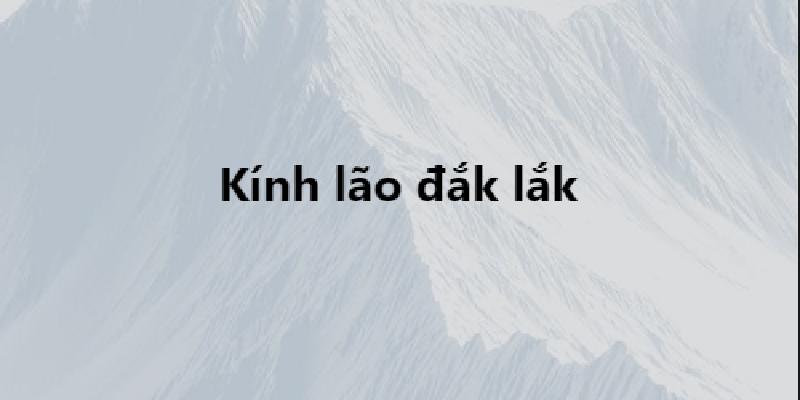 lucloi.vn_Kính Lão Đắk Lắk