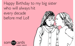 Free And Funny Birthday Ecard Happy Birthday To My Big Sister Who Will Alwayevery Decade Before Me