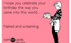 Free And Funny Birthday Ecard I Hope You Cele Te Your Birthday The Way You Came Into This World And Screaming