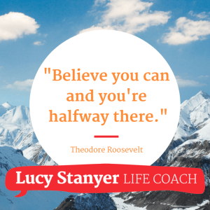 Believe you can and you're halfway there - www.lucystanyerlifecoach.com