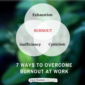 7 ways to overcome burnout at work - blog post from Lucy Stanyer Life Coach visit www.lucystanyerlifecoach.com