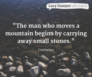 "Image: Quote ""the man who moved a mountain begins by carrying away small stones."" Confucius. www.lucystanyerlifecoach.com"