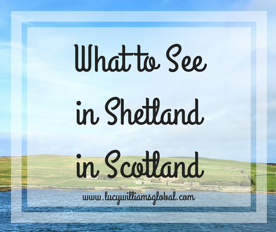 What to See in Shetland in Scotland - Lucy Williams Global