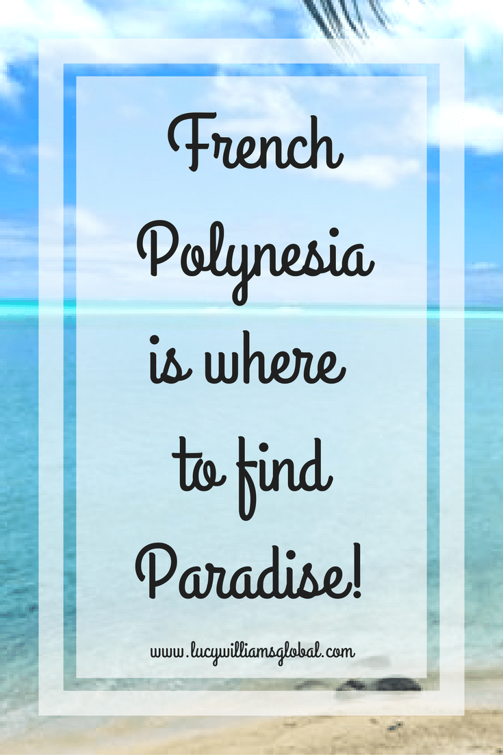 French Polynesia is where to find paradise - Lucy Williams Global - UK