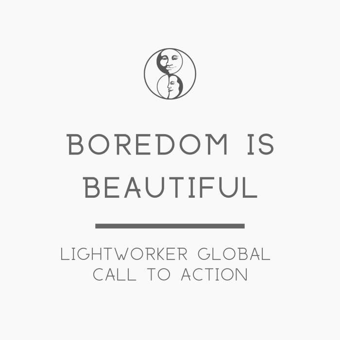 Boredom is Beautiful - Lightworker Global Call to Action - LunaHolistic.com