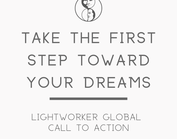 Take the First Step Toward Your Dreams - Lightworker Global Call to Action - LunaHolistic.com