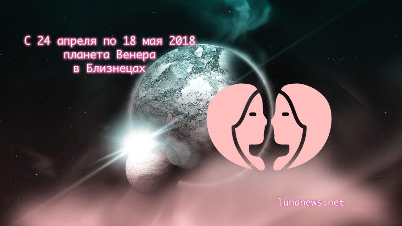 С 24 апреля по 18 мая 2018 Венера в Близнецах