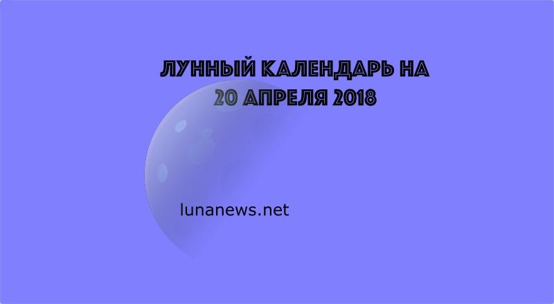 Лунный календарь на 20 апреля 2018