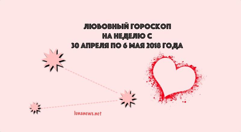 Любовный гороскоп на неделю с 30 апреля по 6 мая 2018