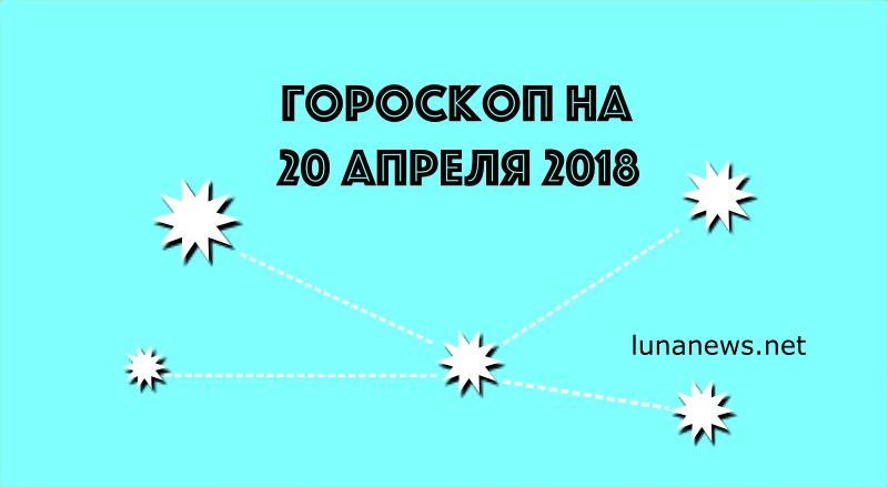 ГОРОСКОП НА 20 апреля 2018