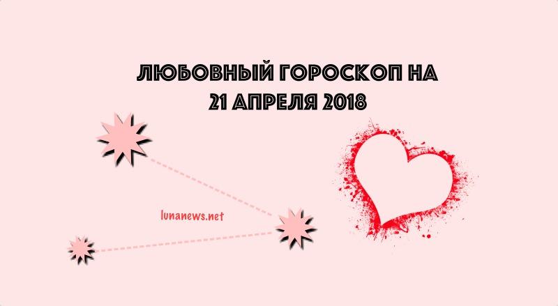 ЛЮБОВНЫЙ ГОРОСКОП на 21 апреля 2018 года:
