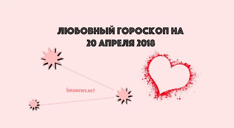 Любовный гороскоп на 20 апреля 2018