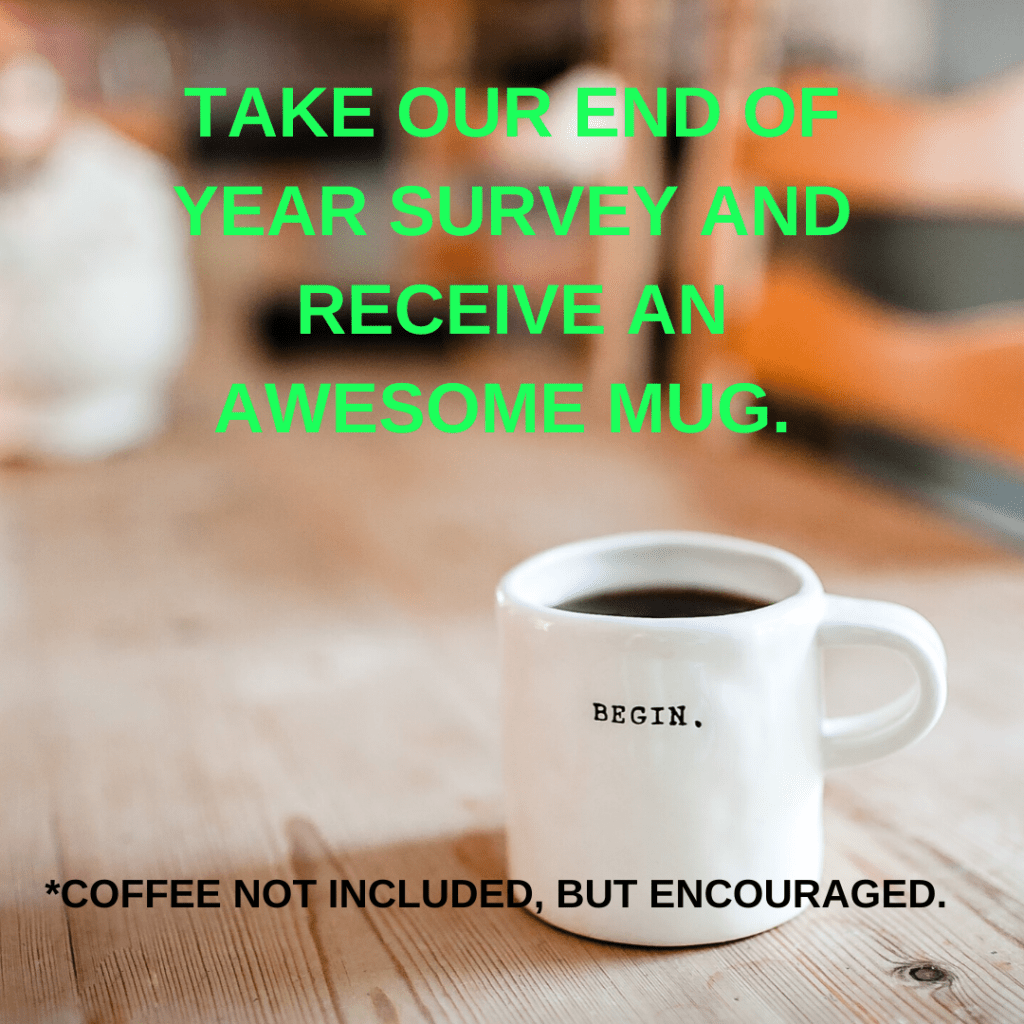 "Mug filled with with text overlay ""Take our end of year survey and receive an awesome mug. Coffee not included, but encouraged"""