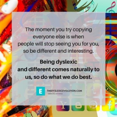 Copy: the moment you try copying everyone else is when people will stop seeing you for you, so be different and interesting. Being dyslexic and different comes naturally to us, so do what we do best.