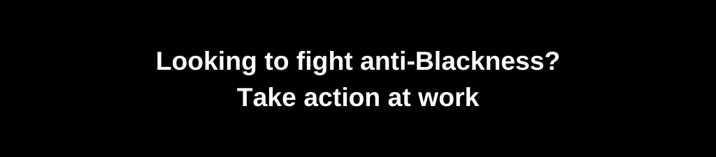 Looking to fight anti-Blackness? Take action at work.