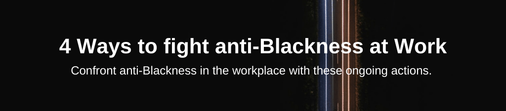 4 Ways to fight anti-Blackness at Work. Confront anti-Blackness in the workplace with these ongoing actions.